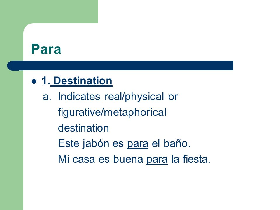 Para (Destination) b.Expresses the recipient of an action Tengo el dinero para Juan.