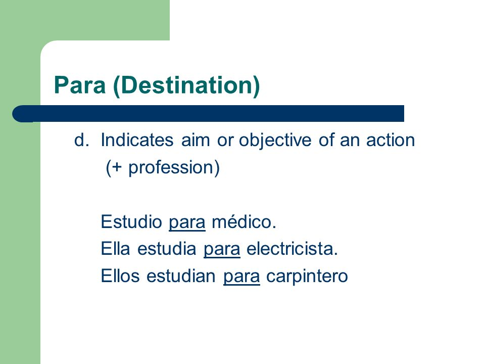 Para (Destination) d. Indicates aim or objective of an action (+ profession) Estudio para médico. Ella estudia para electricista. Ellos estudian para