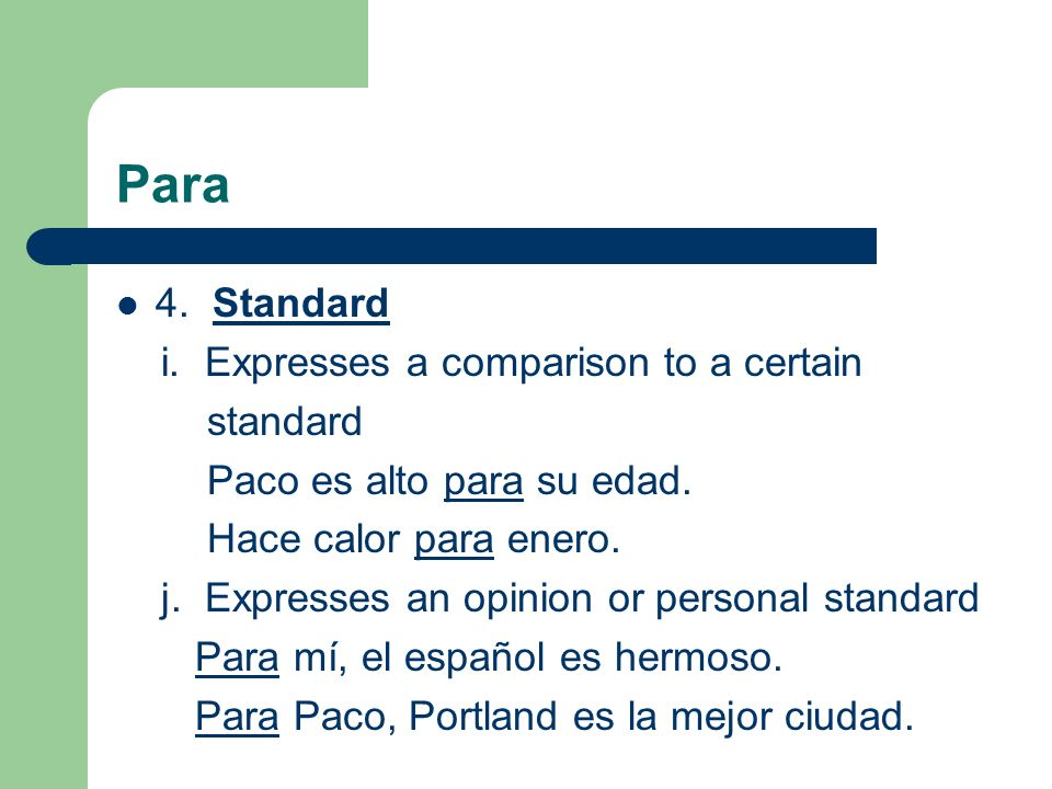 Para 4. Standard i. Expresses a comparison to a certain standard Paco es alto para su edad. Hace calor para enero. j. Expresses an opinion or personal