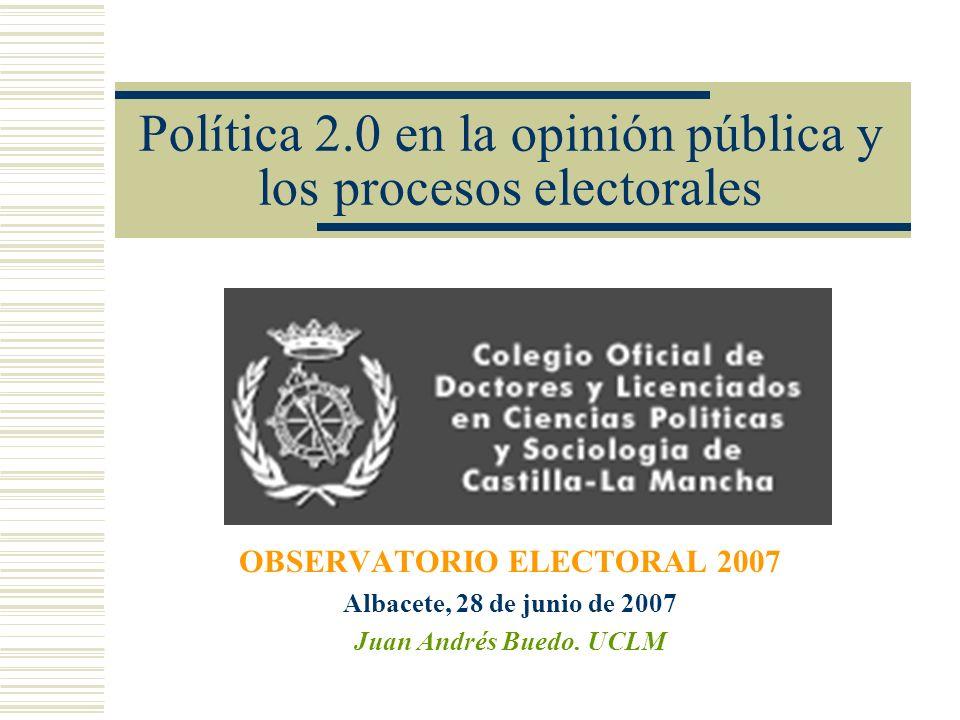 Política 2.0 en la opinión pública y los procesos electorales OBSERVATORIO ELECTORAL 2007 Albacete, 28 de junio de 2007 Juan Andrés Buedo. UCLM