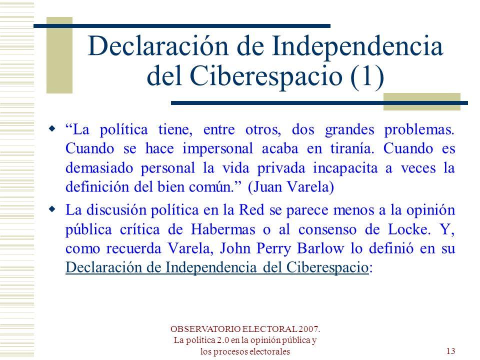 OBSERVATORIO ELECTORAL 2007. La politica 2.0 en la opinión pública y los procesos electorales13 Declaración de Independencia del Ciberespacio (1) La p