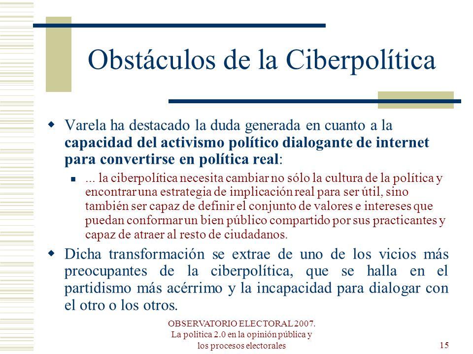 OBSERVATORIO ELECTORAL 2007. La politica 2.0 en la opinión pública y los procesos electorales15 Obstáculos de la Ciberpolítica Varela ha destacado la
