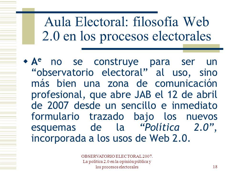OBSERVATORIO ELECTORAL 2007. La politica 2.0 en la opinión pública y los procesos electorales18 Aula Electoral: filosofía Web 2.0 en los procesos elec