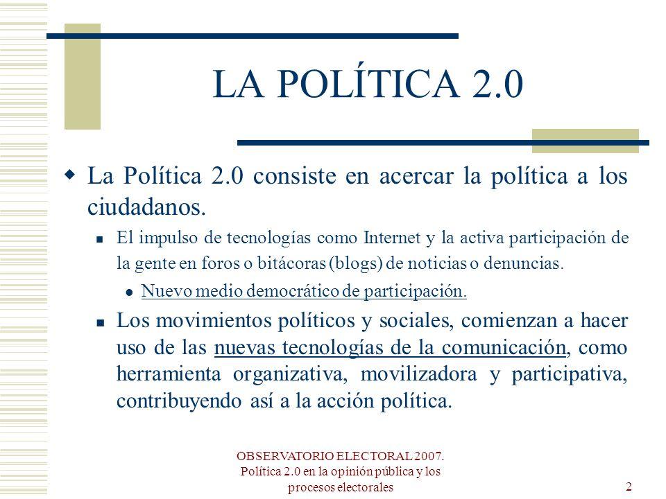 OBSERVATORIO ELECTORAL 2007. Política 2.0 en la opinión pública y los procesos electorales2 LA POLÍTICA 2.0 La Política 2.0 consiste en acercar la pol