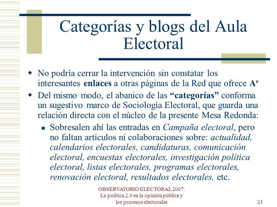 OBSERVATORIO ELECTORAL 2007. La politica 2.0 en la opinión pública y los procesos electorales21 Categorías y blogs del Aula Electoral No podría cerrar