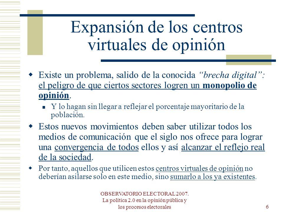 OBSERVATORIO ELECTORAL 2007. La politica 2.0 en la opinión pública y los procesos electorales6 Expansión de los centros virtuales de opinión Existe un