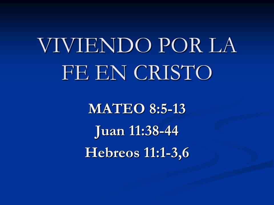 VIVIENDO POR LA FE EN CRISTO MATEO 8:5-13 Juan 11:38-44 Hebreos 11:1-3,6
