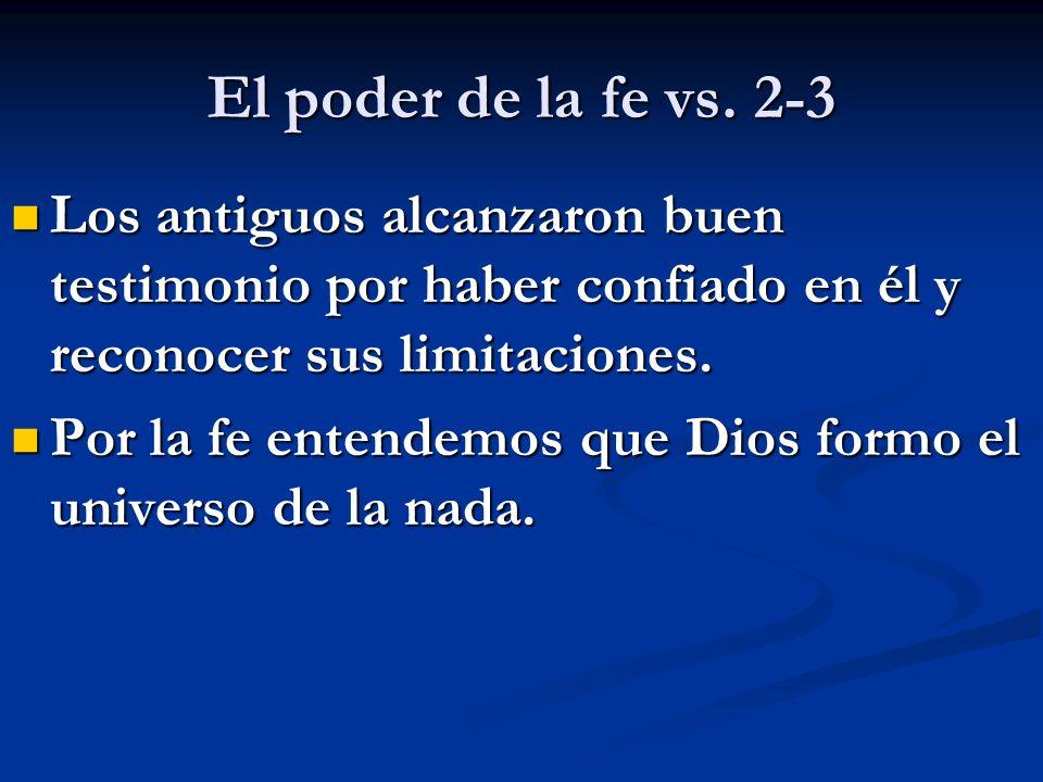 El poder de la fe vs. 2-3 Los antiguos alcanzaron buen testimonio por haber confiado en él y reconocer sus limitaciones. Los antiguos alcanzaron buen