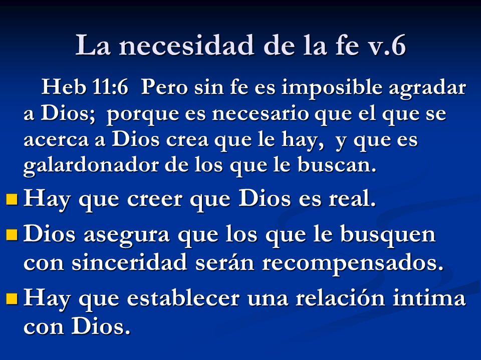 La necesidad de la fe v.6 Heb 11:6 Pero sin fe es imposible agradar a Dios; porque es necesario que el que se acerca a Dios crea que le hay, y que es