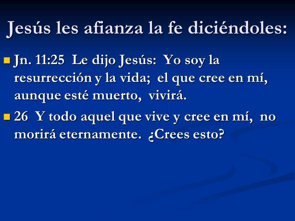 Jesús les afianza la fe diciéndoles: Jn. 11:25 Le dijo Jesús: Yo soy la resurrección y la vida; el que cree en mí, aunque esté muerto, vivirá. Jn. 11: