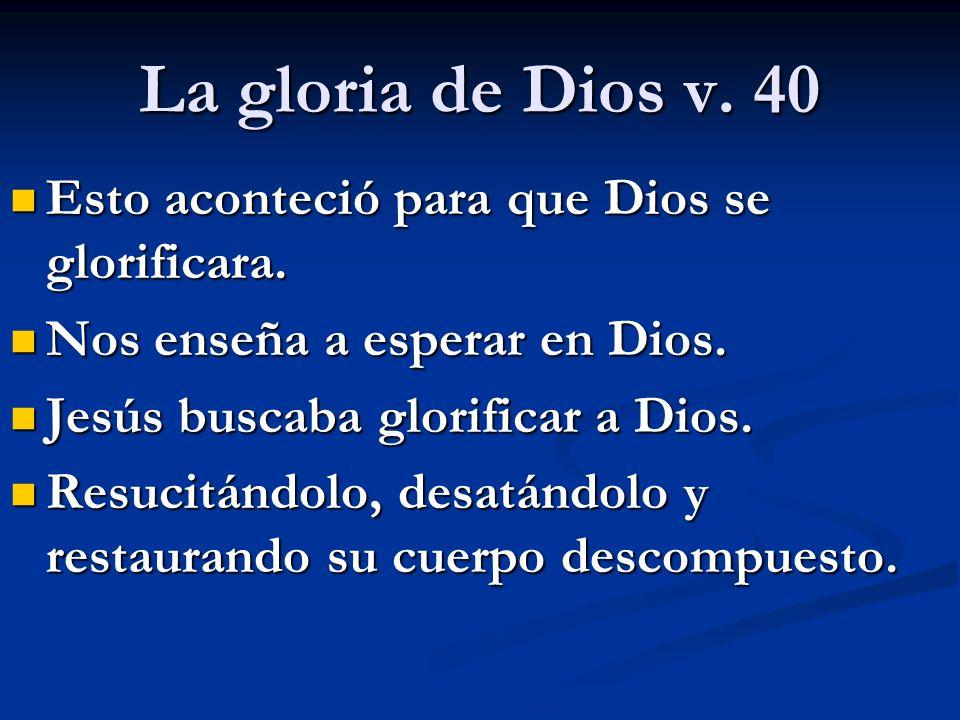 La gloria de Dios v. 40 Esto aconteció para que Dios se glorificara. Esto aconteció para que Dios se glorificara. Nos enseña a esperar en Dios. Nos en