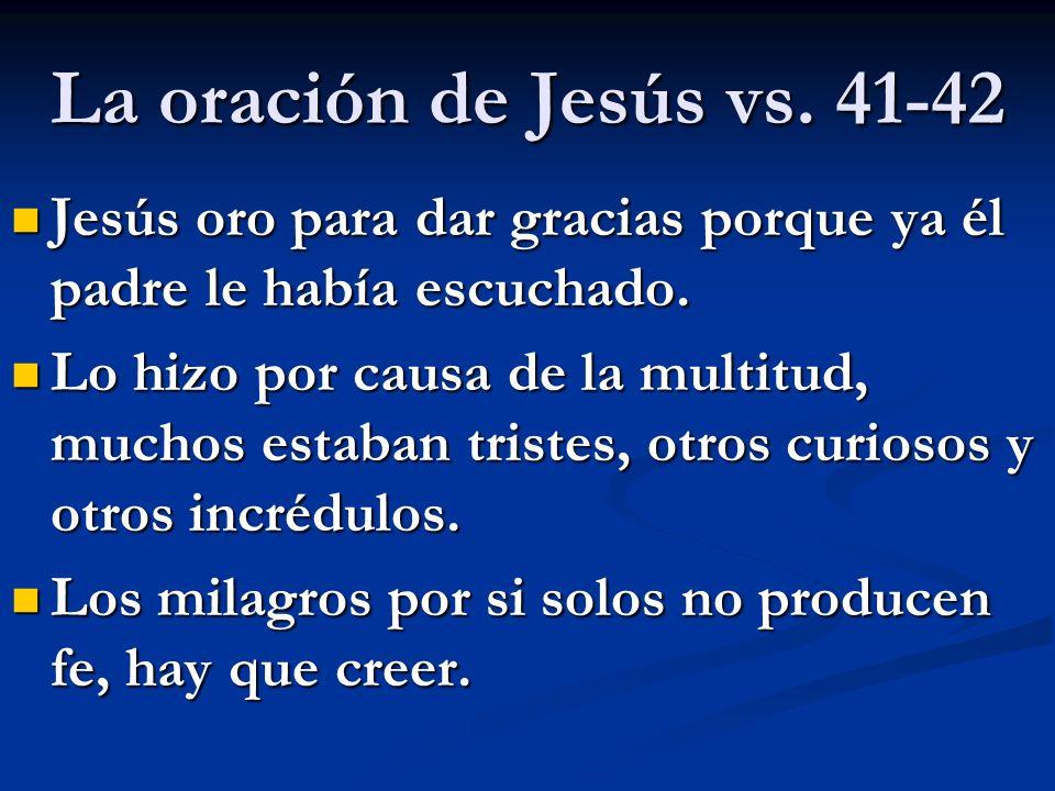 La oración de Jesús vs. 41-42 Jesús oro para dar gracias porque ya él padre le había escuchado. Jesús oro para dar gracias porque ya él padre le había