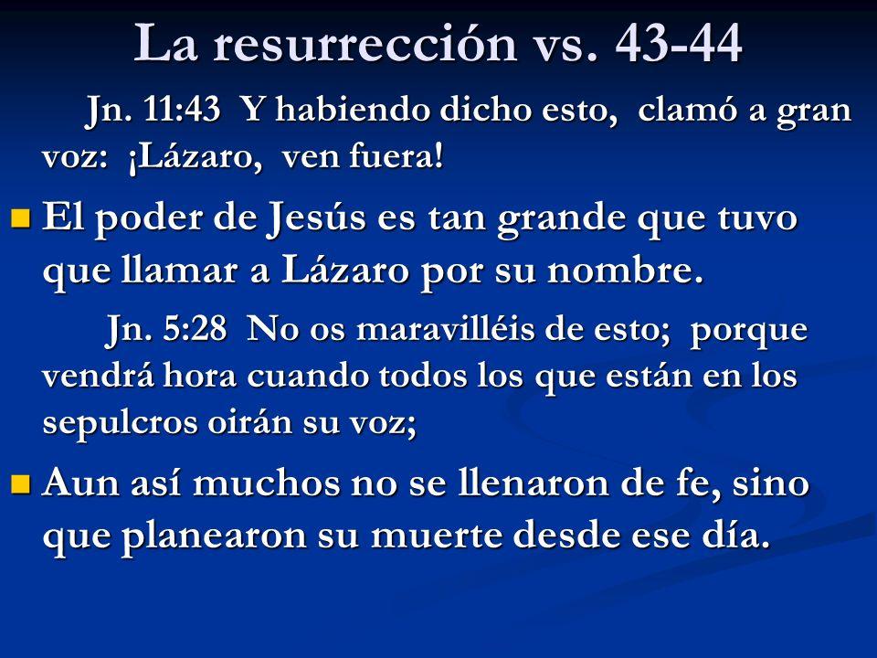 La resurrección vs. 43-44 Jn. 11:43 Y habiendo dicho esto, clamó a gran voz: ¡Lázaro, ven fuera! Jn. 11:43 Y habiendo dicho esto, clamó a gran voz: ¡L