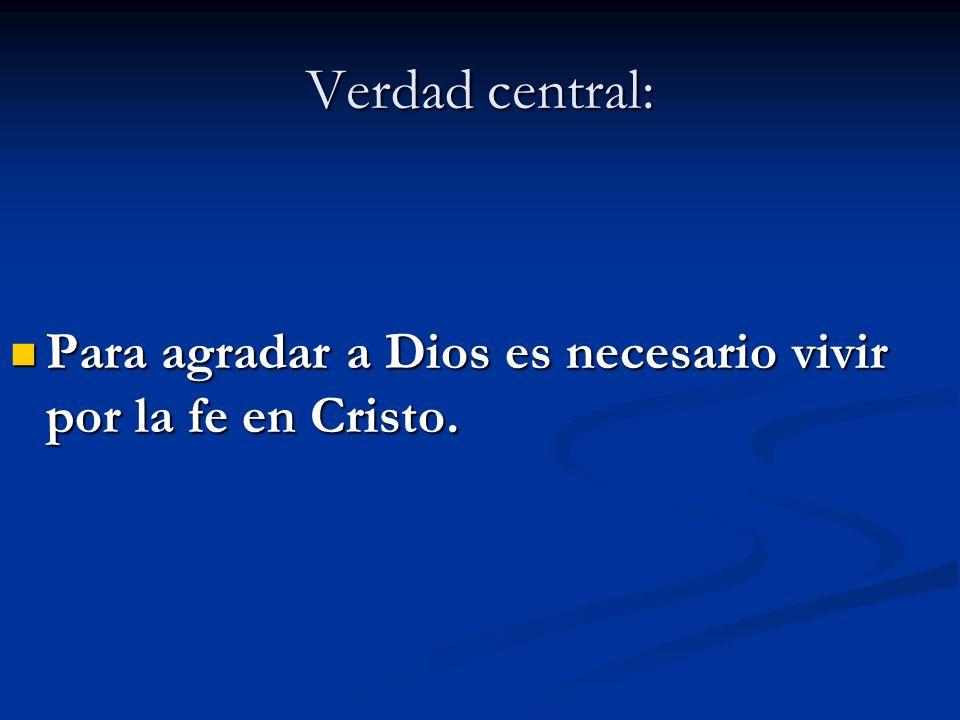 Verdad central: Para agradar a Dios es necesario vivir por la fe en Cristo. Para agradar a Dios es necesario vivir por la fe en Cristo.