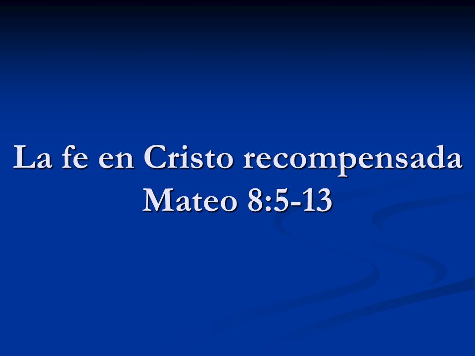 La fe en Cristo recompensada Mateo 8:5-13