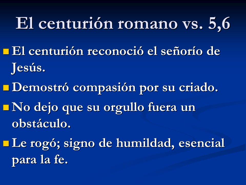 El centurión romano vs. 5,6 El centurión reconoció el señorío de Jesús. El centurión reconoció el señorío de Jesús. Demostró compasión por su criado.