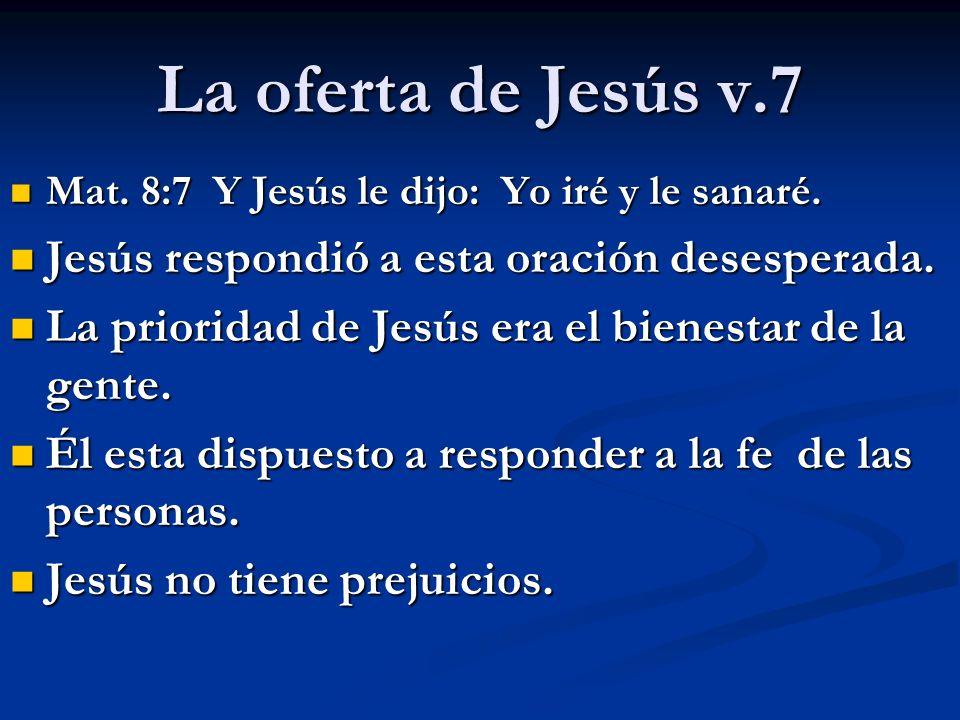La oferta de Jesús v.7 Mat. 8:7 Y Jesús le dijo: Yo iré y le sanaré. Mat. 8:7 Y Jesús le dijo: Yo iré y le sanaré. Jesús respondió a esta oración dese