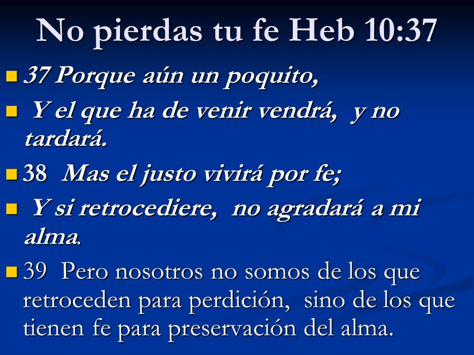 No pierdas tu fe Heb 10:37 37 Porque aún un poquito, 37 Porque aún un poquito, Y el que ha de venir vendrá, y no tardará. Y el que ha de venir vendrá,