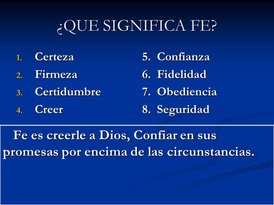 ¿QUE SIGNIFICA FE? 1. Certeza 2. Firmeza 3. Certidumbre 4. Creer 5. Confianza 6. Fidelidad 7. Obediencia 8. Seguridad Fe es creerle a Dios, Confiar en