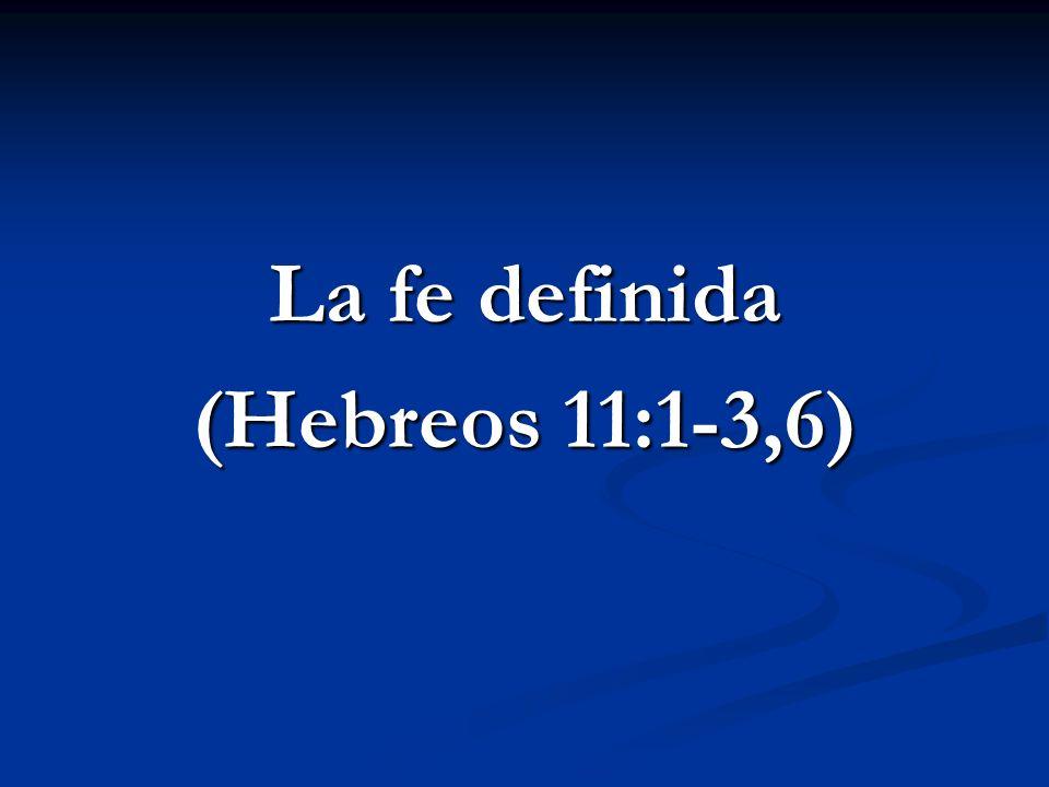 La fe definida Heb 11:1 Ahora bien, la fe es la certeza (sustancia) de lo que se espera, la convicción (demostración) de lo que no se ve.