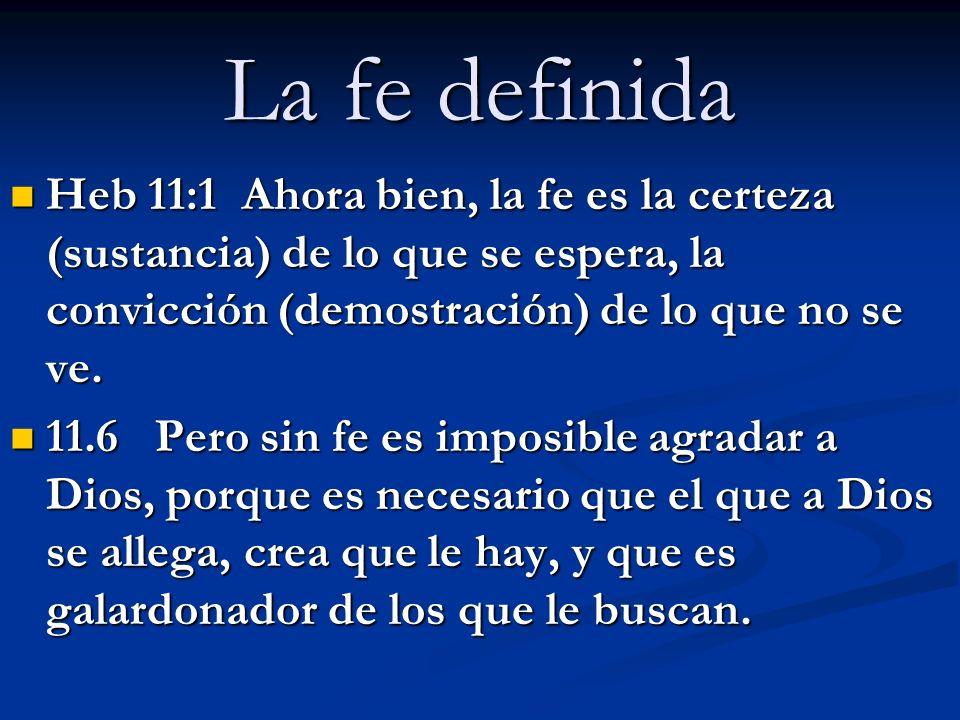 La fe definida Heb 11:1 Ahora bien, la fe es la certeza (sustancia) de lo que se espera, la convicción (demostración) de lo que no se ve. Heb 11:1 Aho