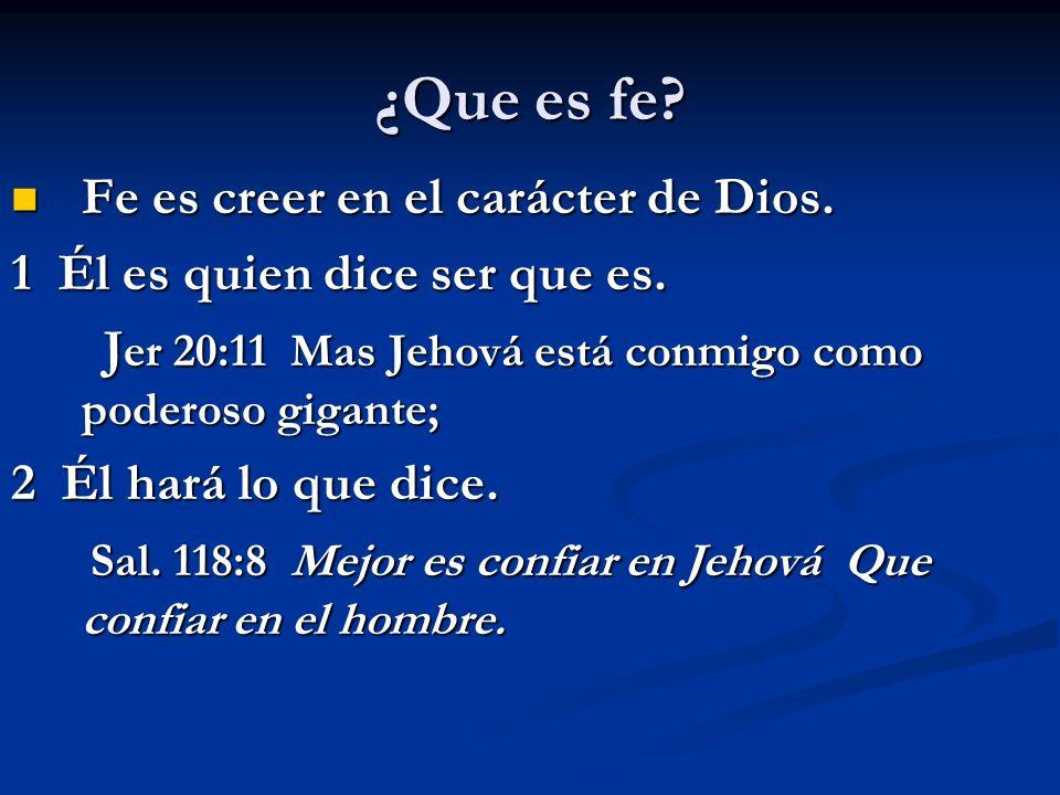 ¿Que es fe? Fe es creer en el carácter de Dios. Fe es creer en el carácter de Dios. 1 Él es quien dice ser que es. J er 20:11 Mas Jehová está conmigo