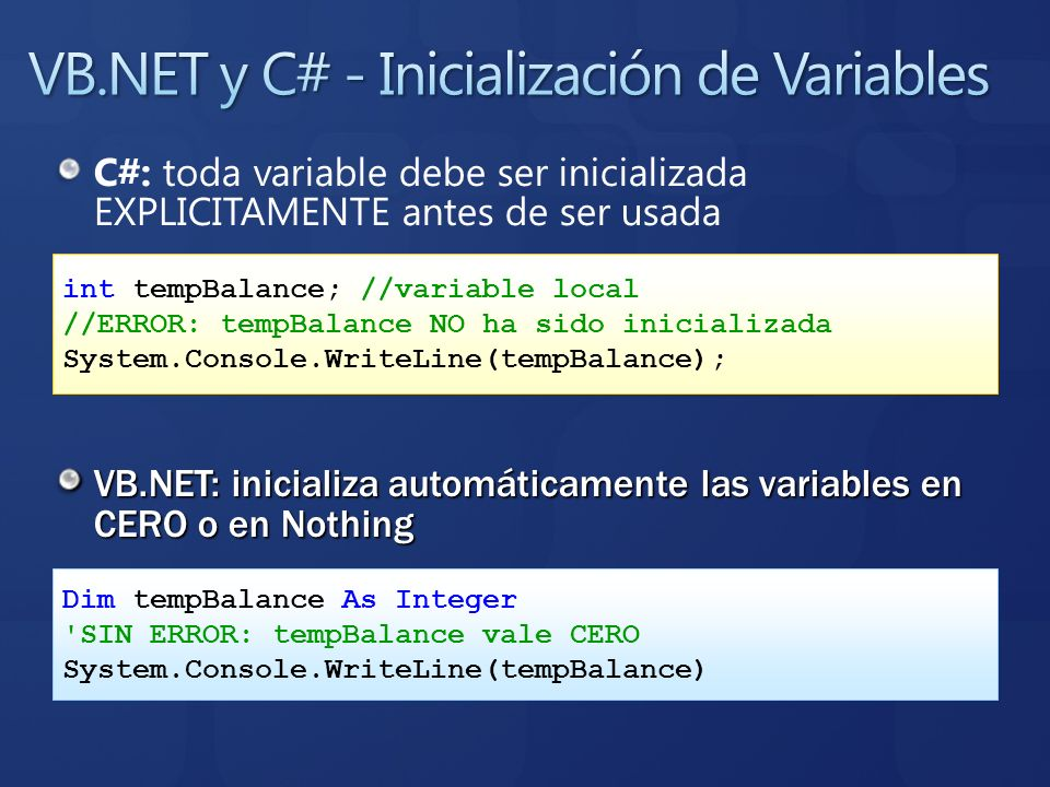 C#: toda variable debe ser inicializada EXPLICITAMENTE antes de ser usada VB.NET: inicializa automáticamente las variables en CERO o en Nothing int te