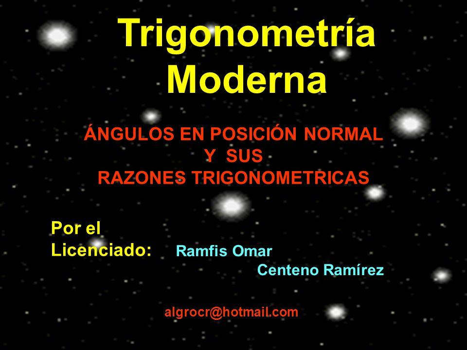 Trigonometría Moderna Por el Licenciado: Ramfis Omar Centeno Ramírez algrocr@hotmail.com ÁNGULOS EN POSICIÓN NORMAL Y SUS RAZONES TRIGONOMETRICAS