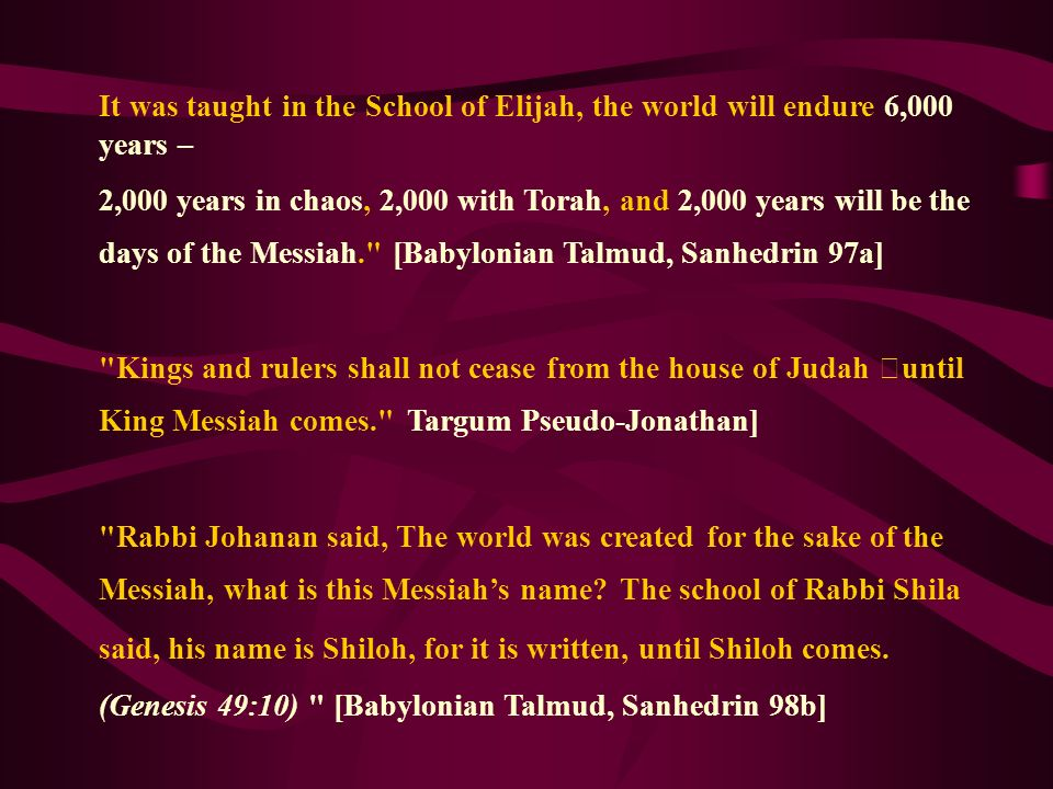 It was taught in the School of Elijah, the world will endure 6,000 years – 2,000 years in chaos, 2,000 with Torah, and 2,000 years will be the days of