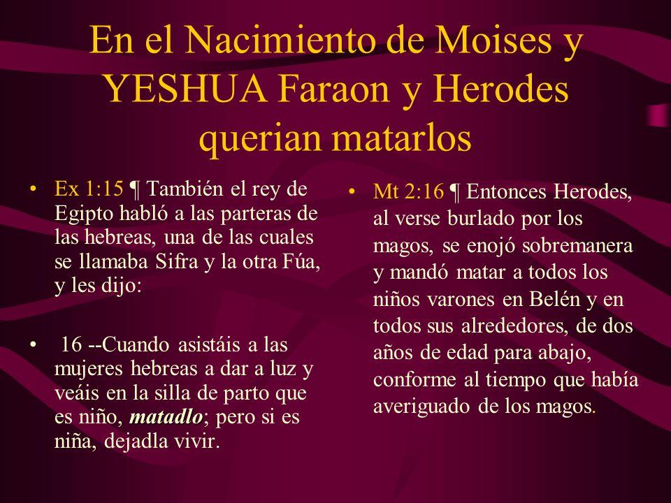 En el Nacimiento de Moises y YESHUA Faraon y Herodes querian matarlos Ex 1:15 ¶ También el rey de Egipto habló a las parteras de las hebreas, una de l