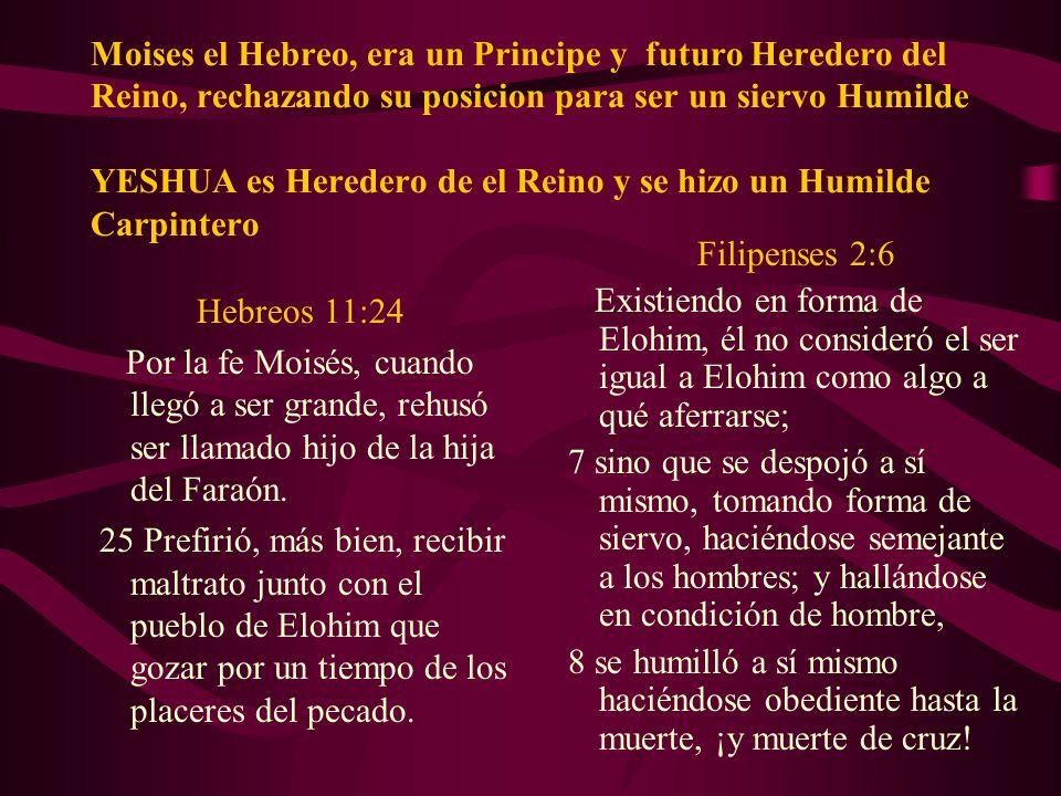 Moises el Hebreo, era un Principe y futuro Heredero del Reino, rechazando su posicion para ser un siervo Humilde YESHUA es Heredero de el Reino y se h
