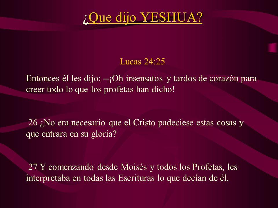 ¿Que dijo YESHUA? Lucas 24:25 Entonces él les dijo: --¡Oh insensatos y tardos de corazón para creer todo lo que los profetas han dicho! 26 ¿No era nec