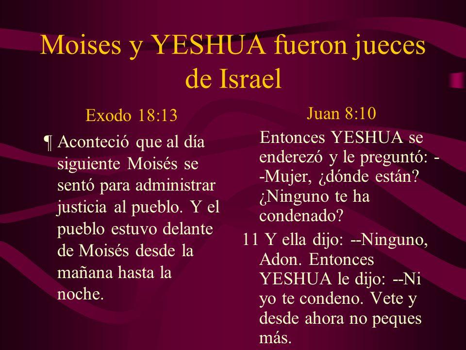Moises y YESHUA fueron jueces de Israel Exodo 18:13 ¶ Aconteció que al día siguiente Moisés se sentó para administrar justicia al pueblo. Y el pueblo