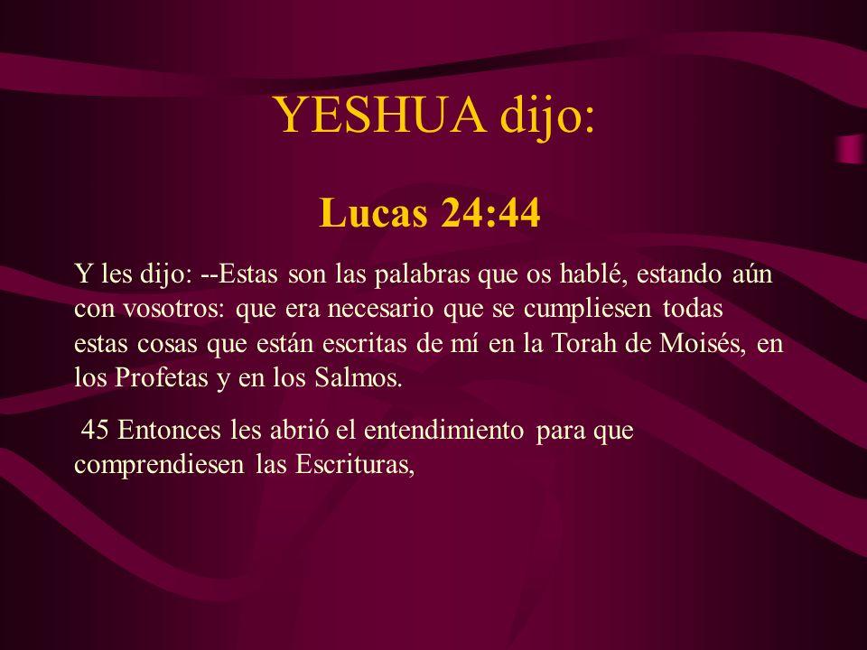 YESHUA dijo: Lucas 24:44 Y les dijo: --Estas son las palabras que os hablé, estando aún con vosotros: que era necesario que se cumpliesen todas estas