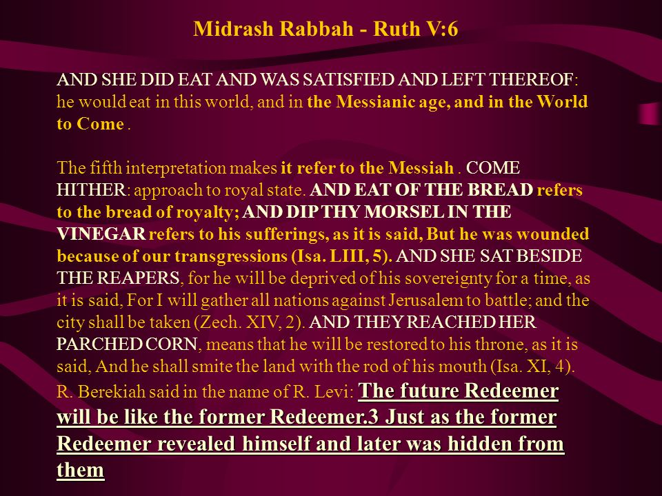Midrash Rabbah - Ruth V:6 AND SHE DID EAT AND WAS SATISFIED AND LEFT THEREOF: he would eat in this world, and in the Messianic age, and in the World t