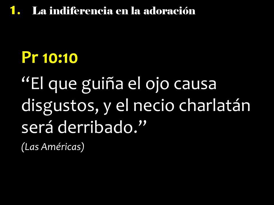 La indiferencia en la adoración 1. Pr 10:10 El que guiña el ojo causa disgustos, y el necio charlatán será derribado. (Las Américas)