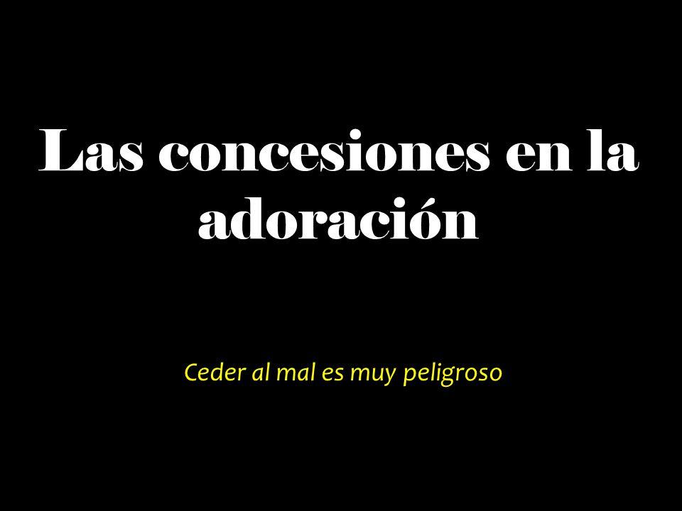 Las concesiones en la adoración Ceder al mal es muy peligroso