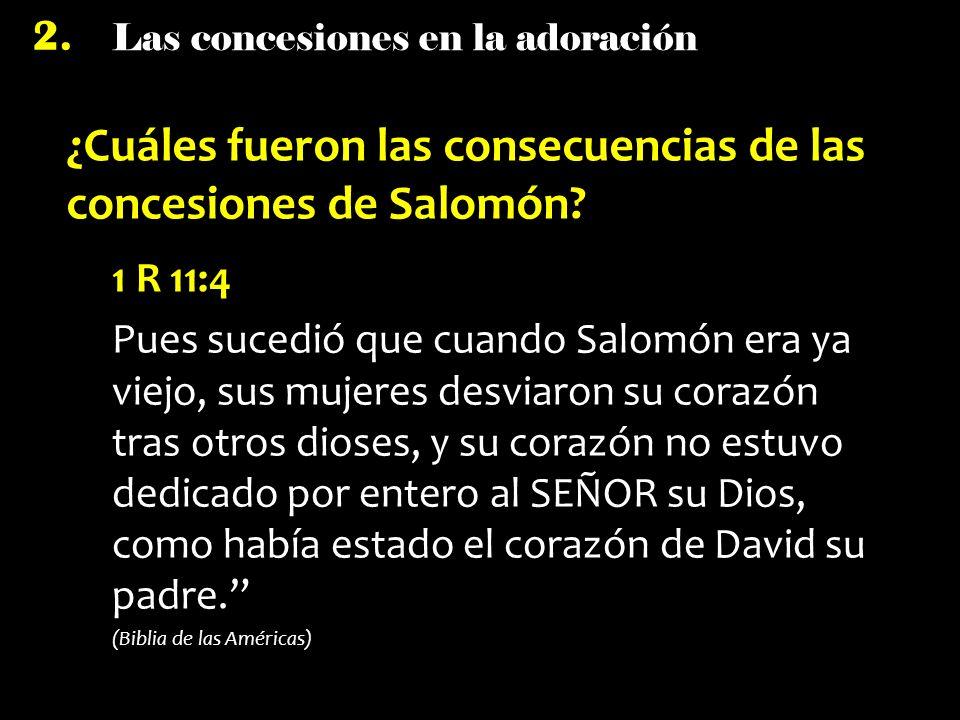 Las concesiones en la adoración 2. ¿Cuáles fueron las consecuencias de las concesiones de Salomón? 1 R 11:4 Pues sucedió que cuando Salomón era ya vie