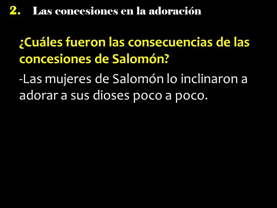 Las concesiones en la adoración 2. ¿Cuáles fueron las consecuencias de las concesiones de Salomón? -Las mujeres de Salomón lo inclinaron a adorar a su