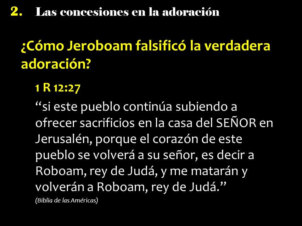 Las concesiones en la adoración 2. ¿Cómo Jeroboam falsificó la verdadera adoración? 1 R 12:27 si este pueblo continúa subiendo a ofrecer sacrificios e