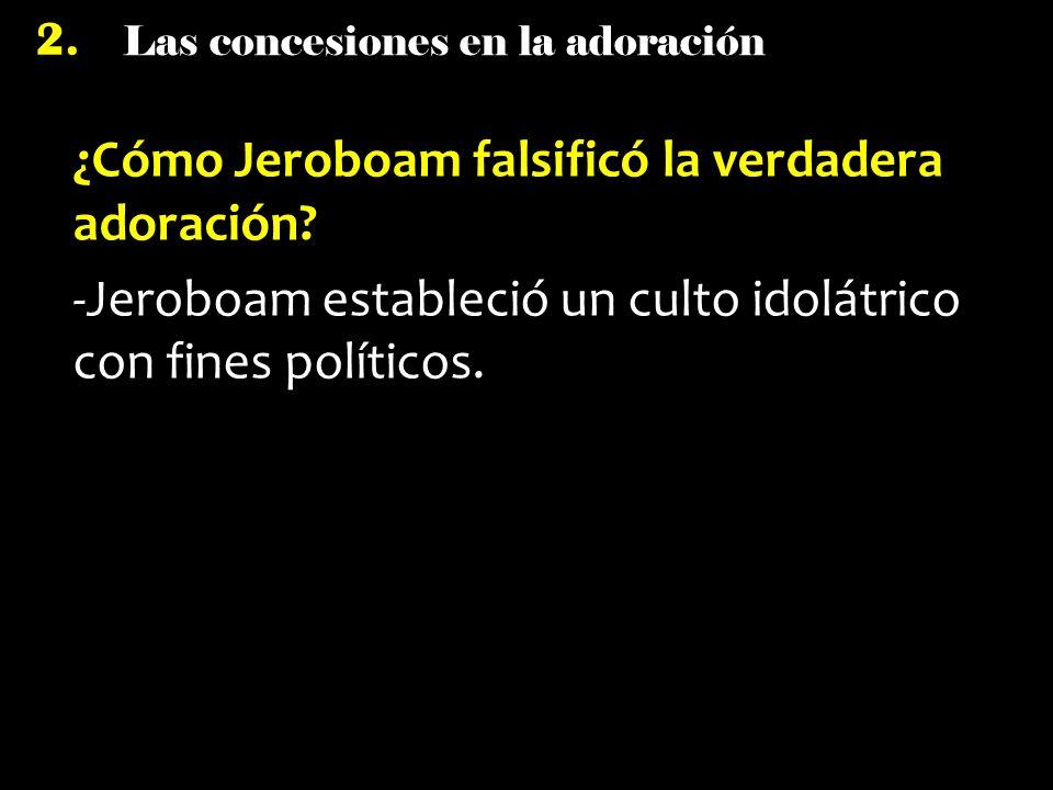 Las concesiones en la adoración 2. ¿Cómo Jeroboam falsificó la verdadera adoración? -Jeroboam estableció un culto idolátrico con fines políticos.