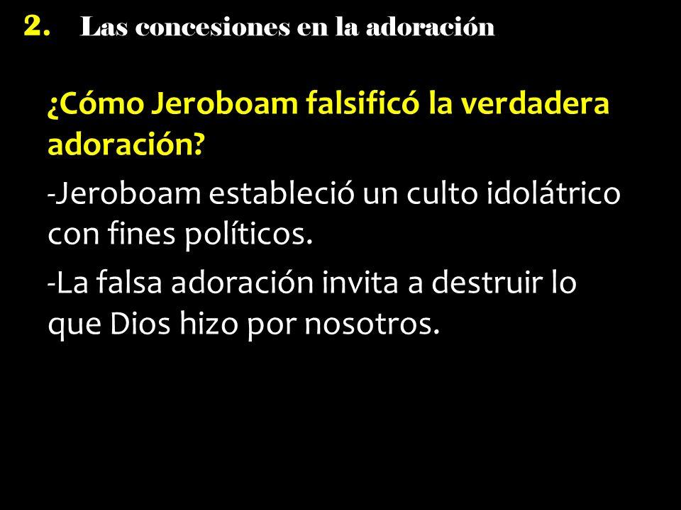 Las concesiones en la adoración 2. ¿Cómo Jeroboam falsificó la verdadera adoración? -Jeroboam estableció un culto idolátrico con fines políticos. -La