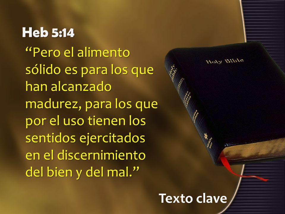 Texto clave Heb 5:14 Pero el alimento sólido es para los que han alcanzado madurez, para los que por el uso tienen los sentidos ejercitados en el disc