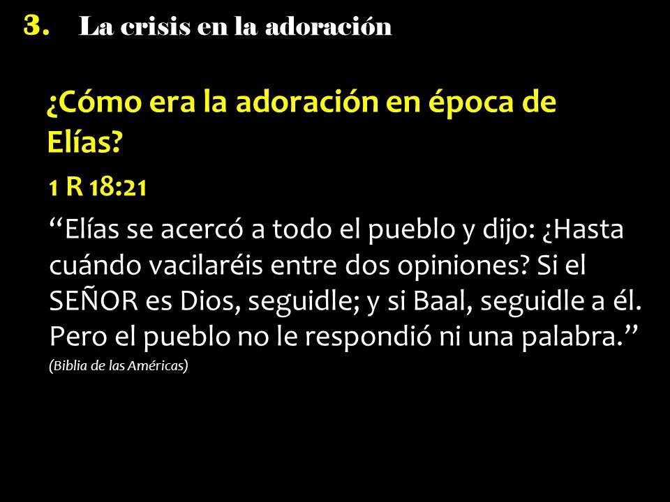 La crisis en la adoración 3. ¿Cómo era la adoración en época de Elías? 1 R 18:21 Elías se acercó a todo el pueblo y dijo: ¿Hasta cuándo vacilaréis ent