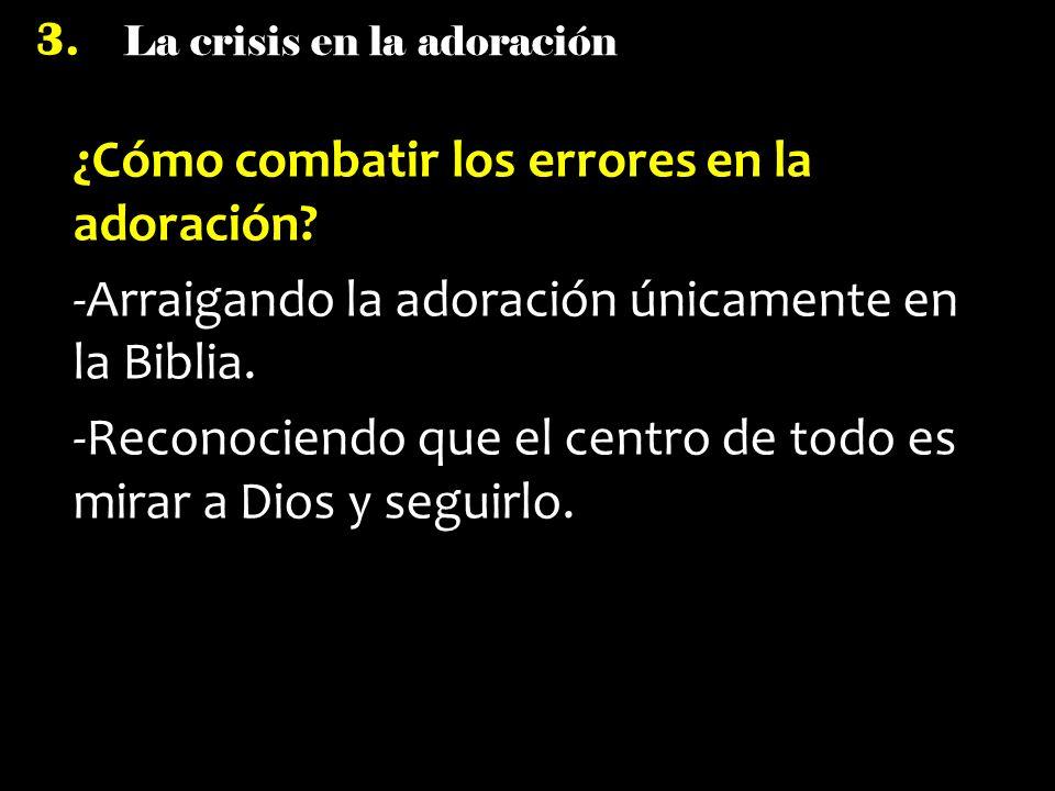 La crisis en la adoración 3. ¿Cómo combatir los errores en la adoración? -Arraigando la adoración únicamente en la Biblia. -Reconociendo que el centro