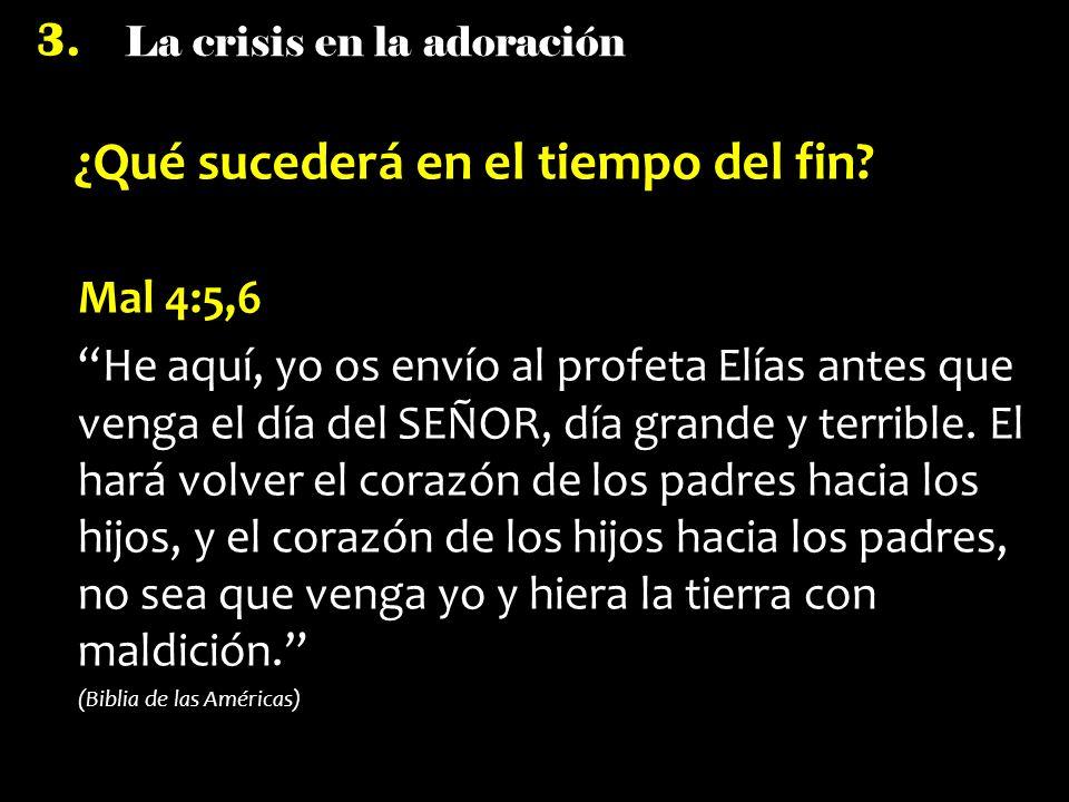 La crisis en la adoración 3. ¿Qué sucederá en el tiempo del fin? Mal 4:5,6 He aquí, yo os envío al profeta Elías antes que venga el día del SEÑOR, día