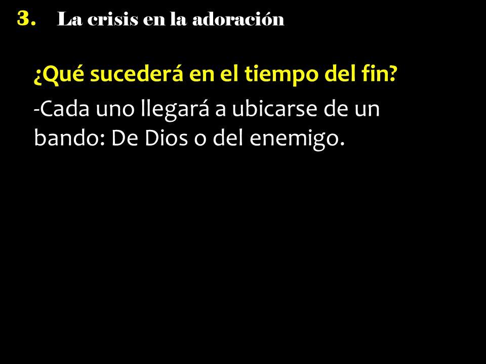 La crisis en la adoración 3. ¿Qué sucederá en el tiempo del fin? -Cada uno llegará a ubicarse de un bando: De Dios o del enemigo.