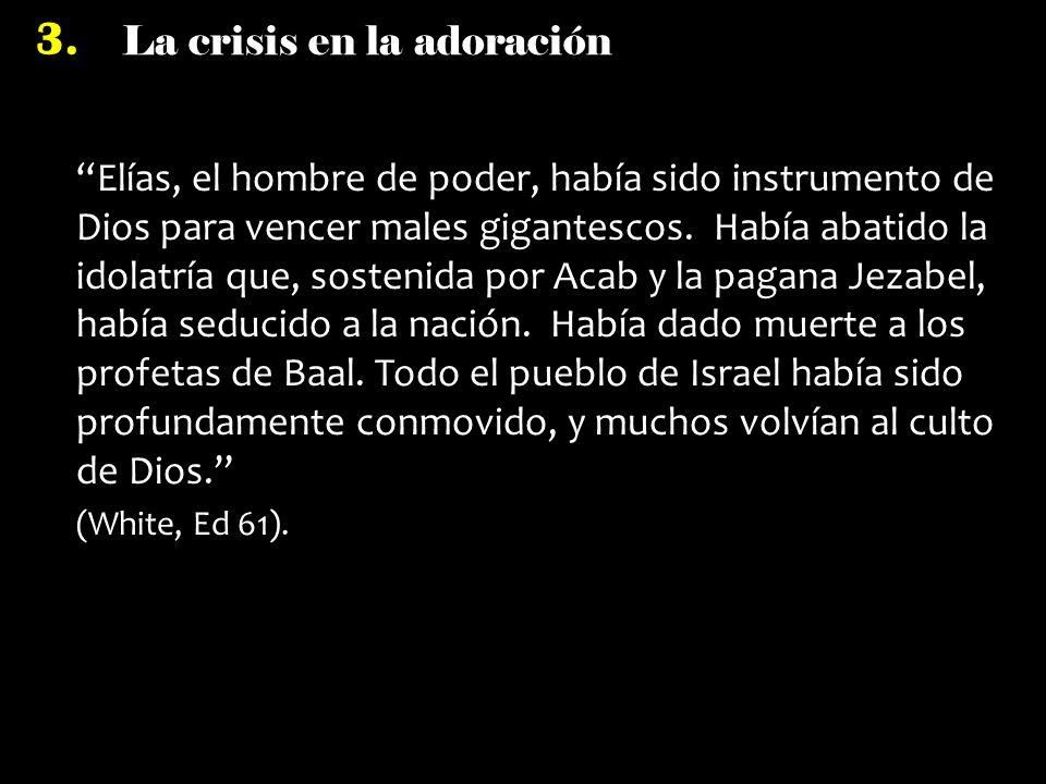 La crisis en la adoración 3. Elías, el hombre de poder, había sido instrumento de Dios para vencer males gigantescos. Había abatido la idolatría que,