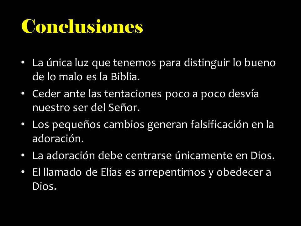 Conclusiones La única luz que tenemos para distinguir lo bueno de lo malo es la Biblia. Ceder ante las tentaciones poco a poco desvía nuestro ser del
