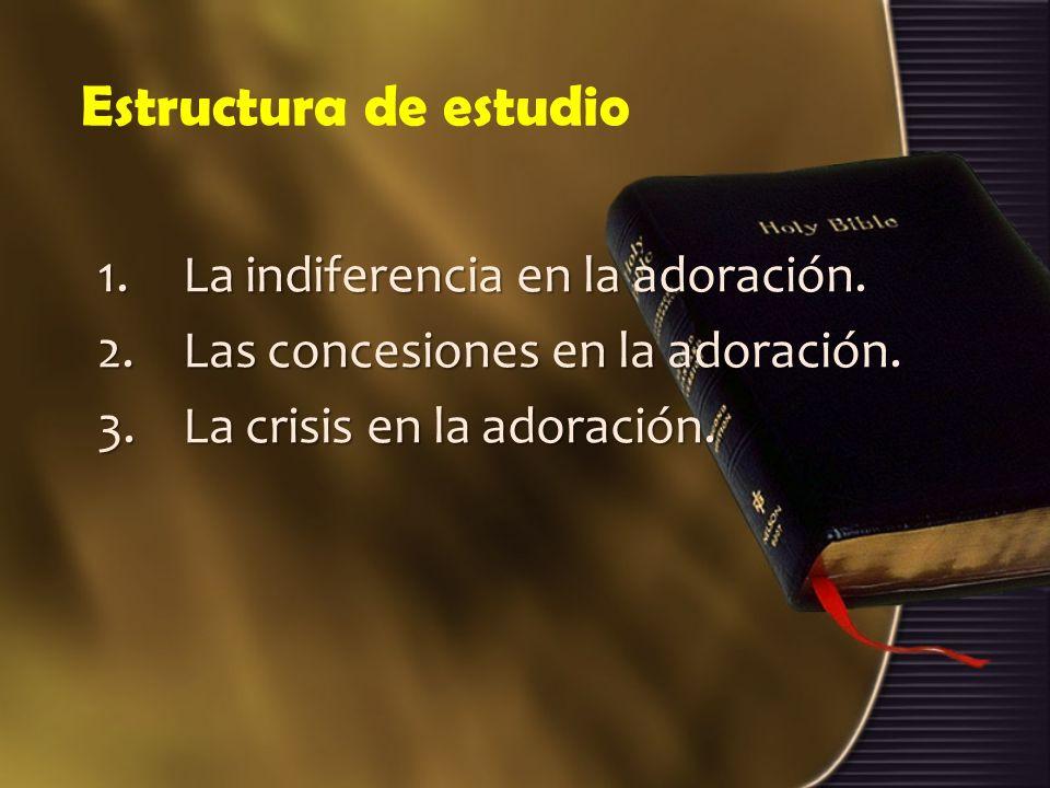 Estructura de estudio 1.La indiferencia en la adoración. 2.Las concesiones en la adoración. 3.La crisis en la adoración.